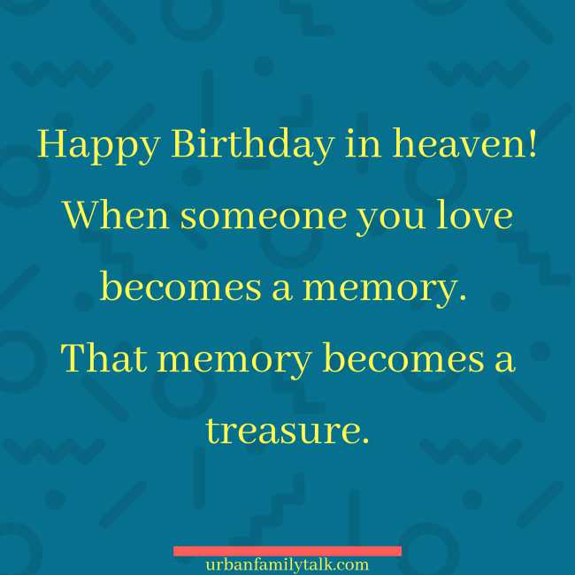 Happy Birthday in heaven! When someone you love becomes a memory. That memory becomes a treasure.