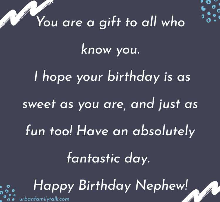 You are a gift to all who know you. I hope your birthday is as sweet as you are, and just as fun too! Have an absolutely fantastic day. Happy Birthday Nephew!