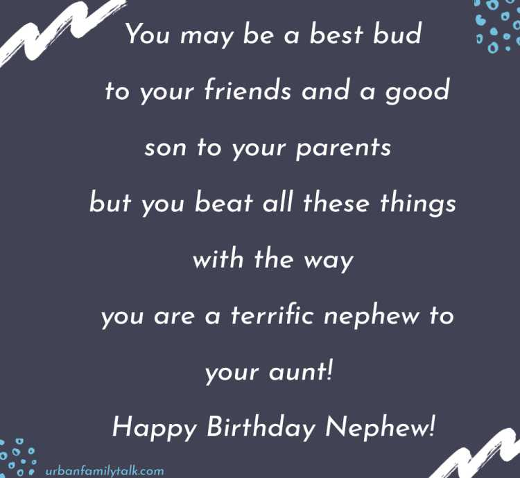 You may be a best bud to your friends and a good son to your parents but you beat all these things with the way you are a terrific nephew to your aunt! Happy Birthday Nephew!