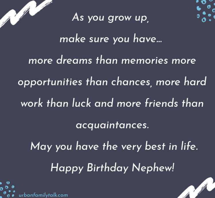 As you grow up, make sure you have… more dreams than memories more opportunities than chances, more hard work than luck and more friends than acquaintances. May you have the very best in life. Happy Birthday Nephew!