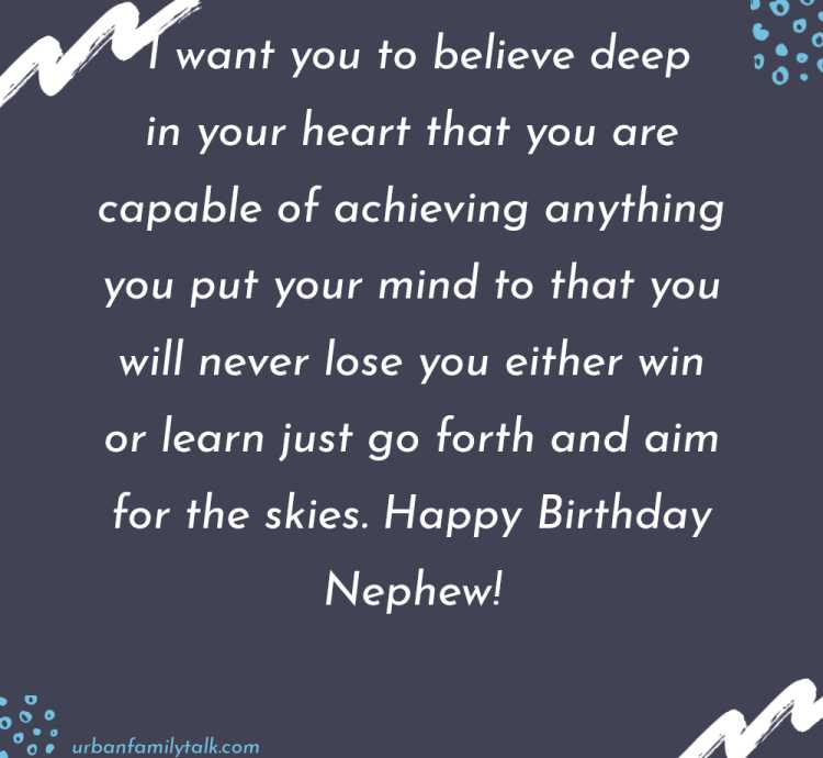 I want you to believe deep in your heart that you are capable of achieving anything you put your mind to that you will never lose you either win or learn just go forth and aim for the skies. Happy Birthday Nephew!