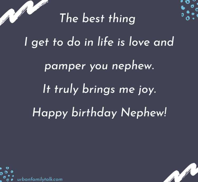 Sending my biggest, brightest wishes your way as you celebrate turning another year more awesome. Have a blast. Happy birthday to an amazing nephew!