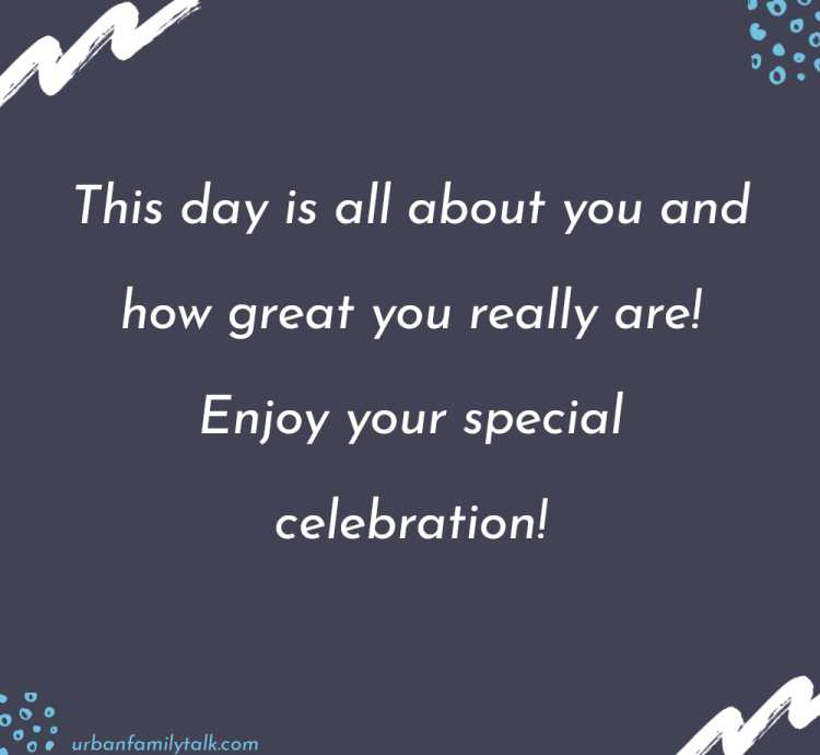 This day is all about you and how great you really are! Enjoy your special celebration!