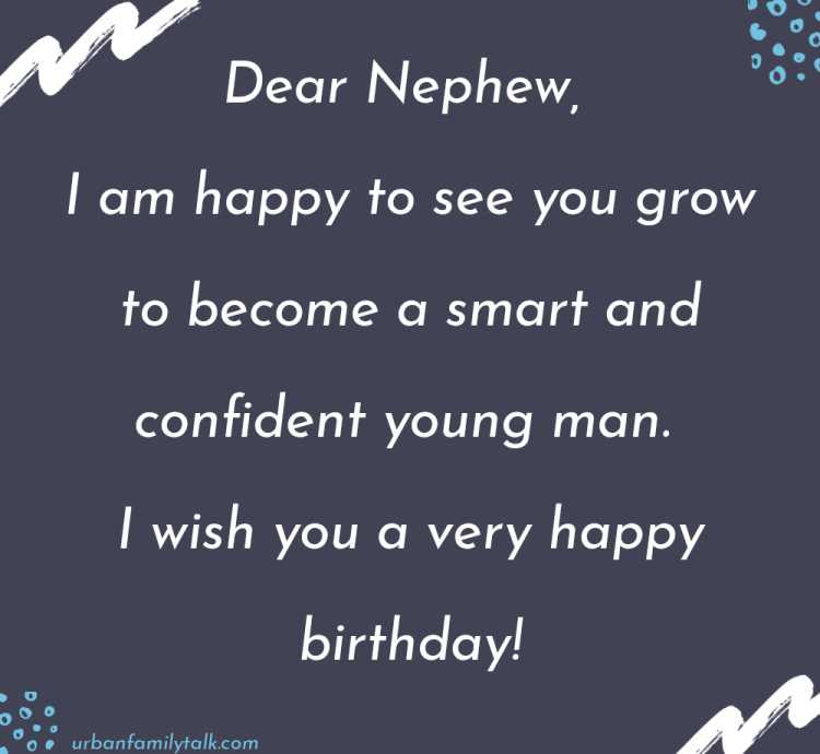 Dear Nephew, I am happy to see you grow to become a smart and confident young man. I wish you a very happy birthday!