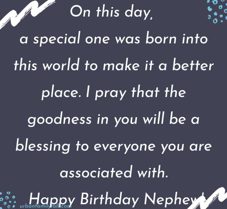 On this day, a special one was born into this world to make it a better place. I pray that the goodness in you will be a blessing to everyone you are associated with. Happy Birthday Nephew!