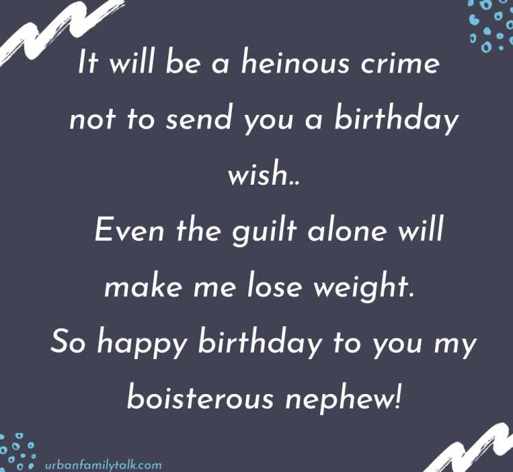 It will be a heinous crime not to send you a birthday wish. Even the guilt alone will make me lose weight. So happy birthday to you my boisterous nephew!