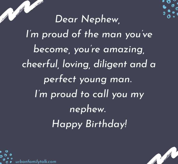 Dear Nephew, I'm proud of the man you've become, you're amazing, cheerful, loving, diligent and a perfect young man. I'm proud to call you my nephew. Happy Birthday!