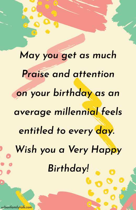 May you get as much Praise and attention on your birthday as an average millennial feels entitled to every day. Wish you a Very Happy Birthday!
