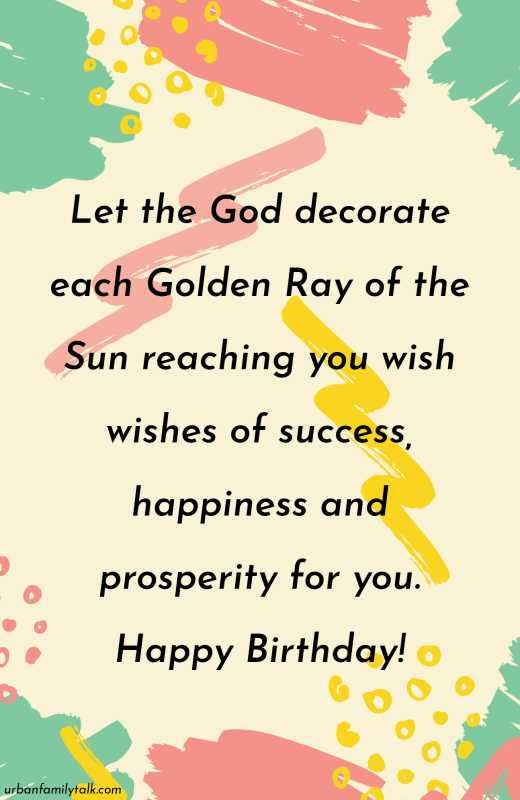 Let the God decorate each Golden Ray of the Sun reaching you wish wishes of success, happiness and prosperity for you. Happy Birthday!