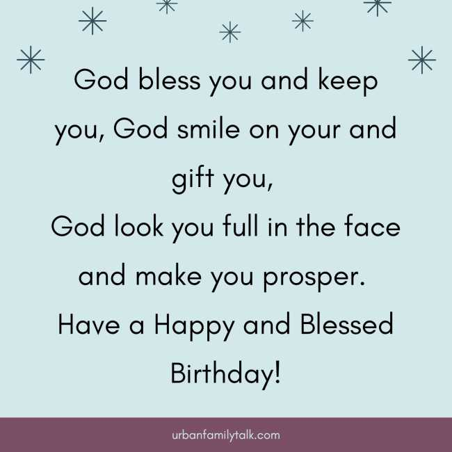 God bless you and keep you, God smile on your and gift you, God look you full in the face and make you prosper. Have a Happy and Blessed Birthday!