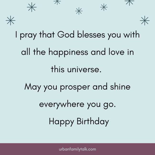 I pray that God blesses you with all the happiness and love in this universe. May you prosper and shine everywhere you go. Happy Birthday