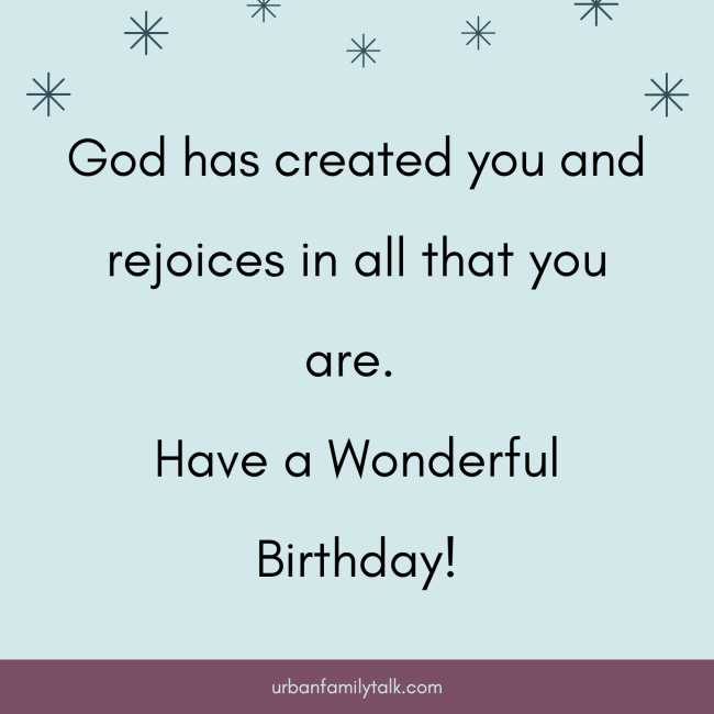 God has created you and rejoices in all that you are. Have a Wonderful Birthday!