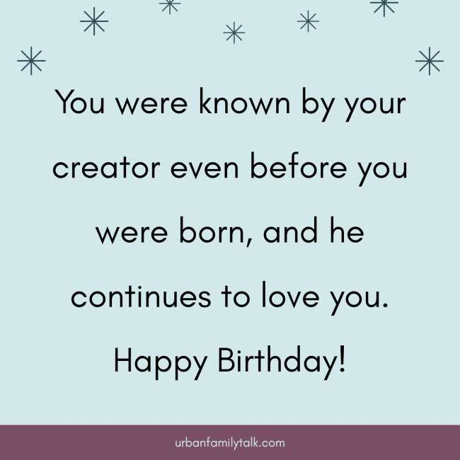 You were known by your creator even before you were born, and he continues to love you. Happy Birthday!