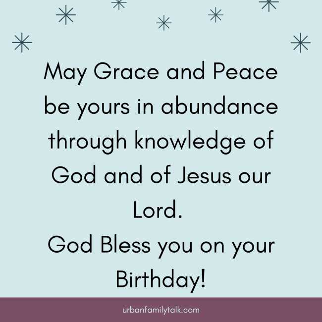 May Grace and Peace be yours in abundance through knowledge of God and of Jesus our Lord. God Bless you on your Birthday!