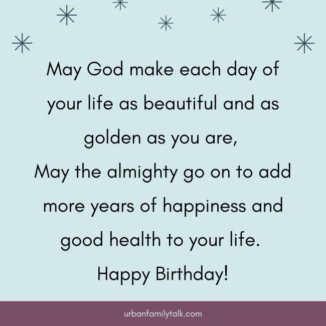 May God make each day of your life as beautiful and as golden as you are, May the almighty go on to add more years of happiness and good health to your life. Happy Birthday!