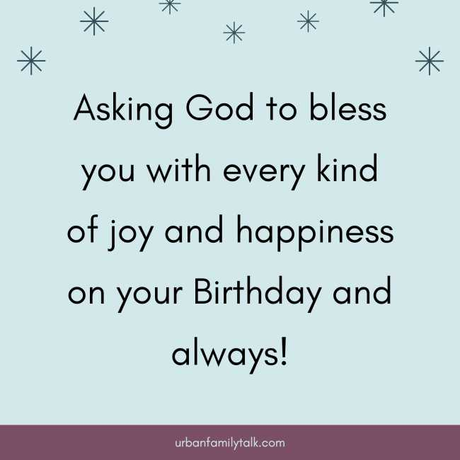Asking God to bless you with every kind of joy and happiness on your Birthday and always!