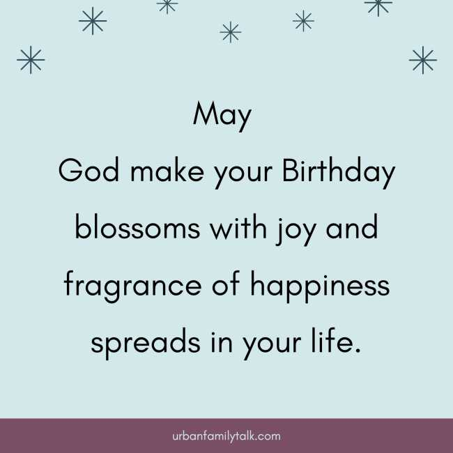 May God make your Birthday blossoms with joy and fragrance of happiness spreads in your life.