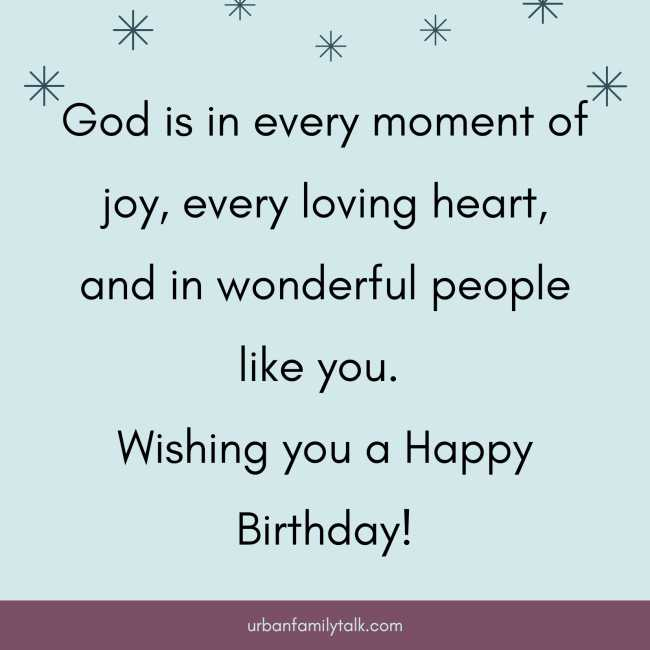God is in every moment of joy, every loving heart, and in wonderful people like you. Wishing you a Happy Birthday!