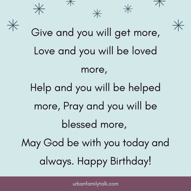 Give and you will get more, Love and you will be loved more, Help and you will be helped more, Pray and you will be blessed more, May God be with you today and always. Happy Birthday!