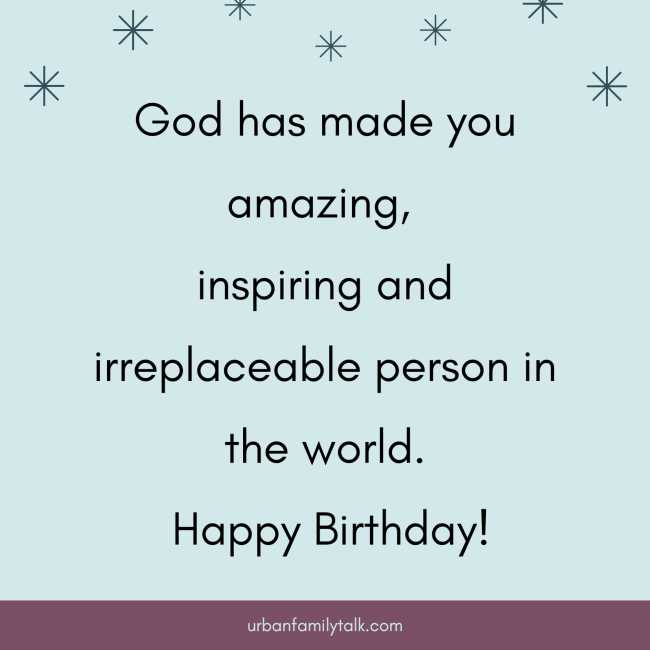 God has made you amazing, inspiring and irreplaceable person in the world. Happy Birthday!