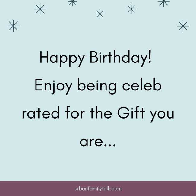 Happy Birthday! Enjoy being celebrated for the Gift you are...