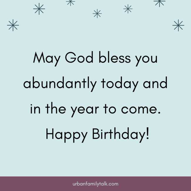 May God bless you abundantly today and in the year to come. Happy Birthday!