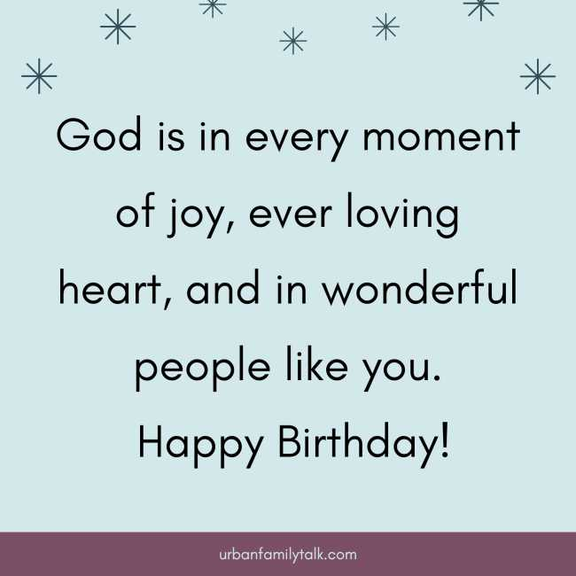God is in every moment of joy, ever loving heart, and in wonderful people like you. Happy Birthday!
