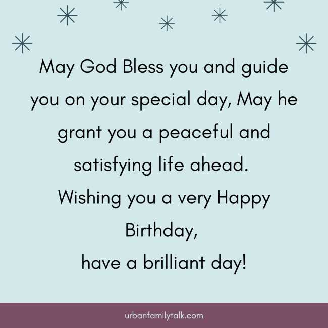 May God Bless you and guide you on your special day, May he grant you a peaceful and satisfying life ahead. Wishing you a very Happy Birthday, have a brilliant day!