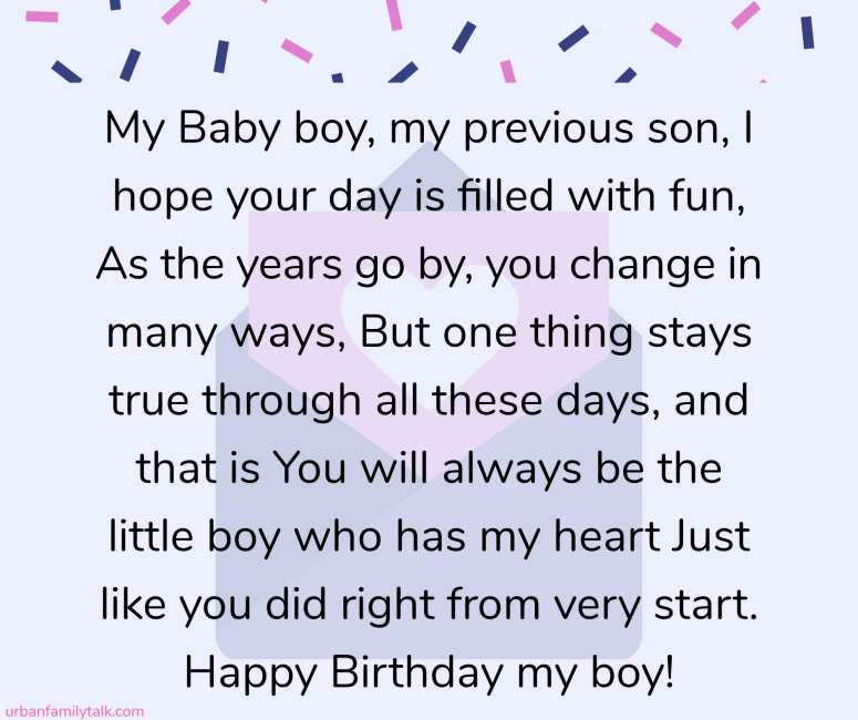 My Baby boy, my previous son, I hope your day is filled with fun, As the years go by, you change in many ways, But one thing stays true through all these days, and that is You will always be the little boy who has my heart Just like you did right from very start. Happy Birthday my boy!