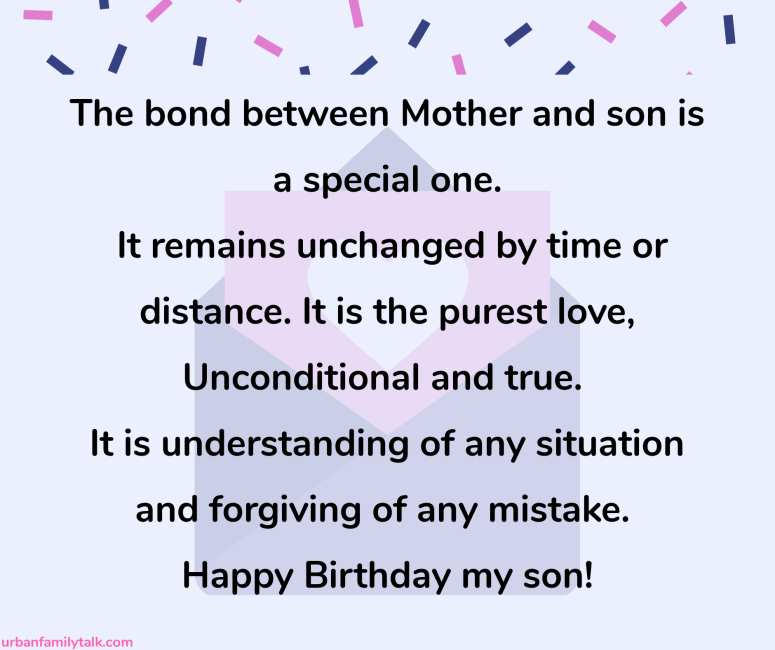 The bond between Mother and son is a special one. It remains unchanged by time or distance. It is the purest love, Unconditional and true. It is understanding of any situation and forgiving of any mistake. Happy Birthday my son!