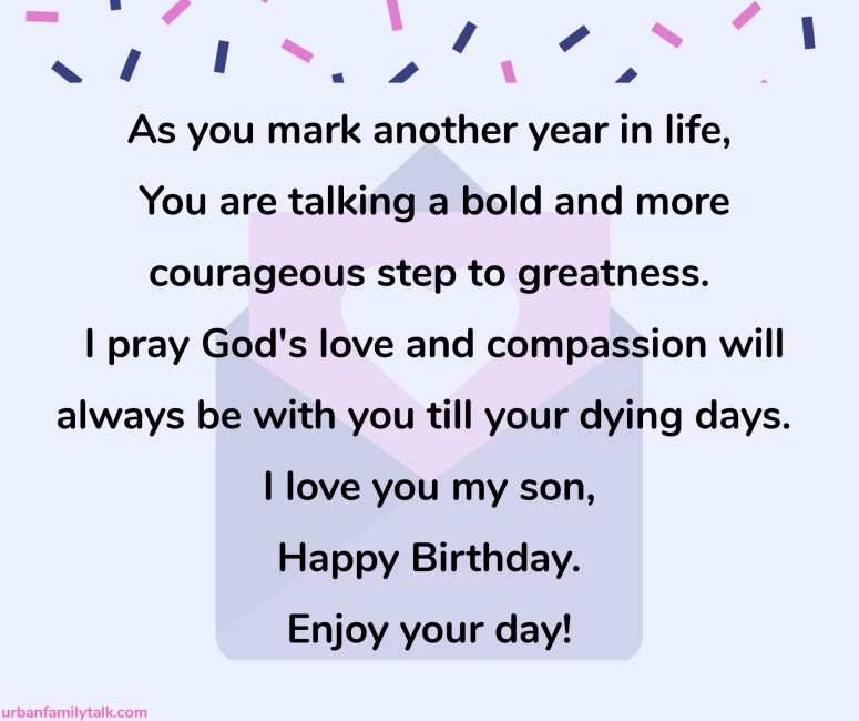 As you mark another year in life, You are talking a bold and more courageous step to greatness. I pray God's love and compassion will always be with you till your dying days. I love you my son, Happy Birthday. Enjoy your day!