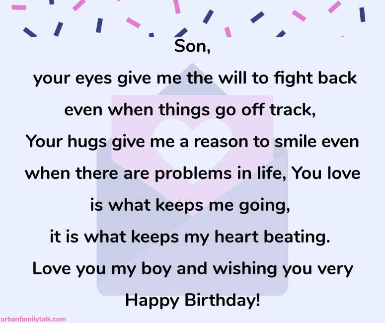 Son, your eyes give me the will to fight back even when things go off track, Your hugs give me a reason to smile even when there are problems in life, You love is what keeps me going, it is what keeps my heart beating. Love you my boy and wishing you very Happy Birthday!