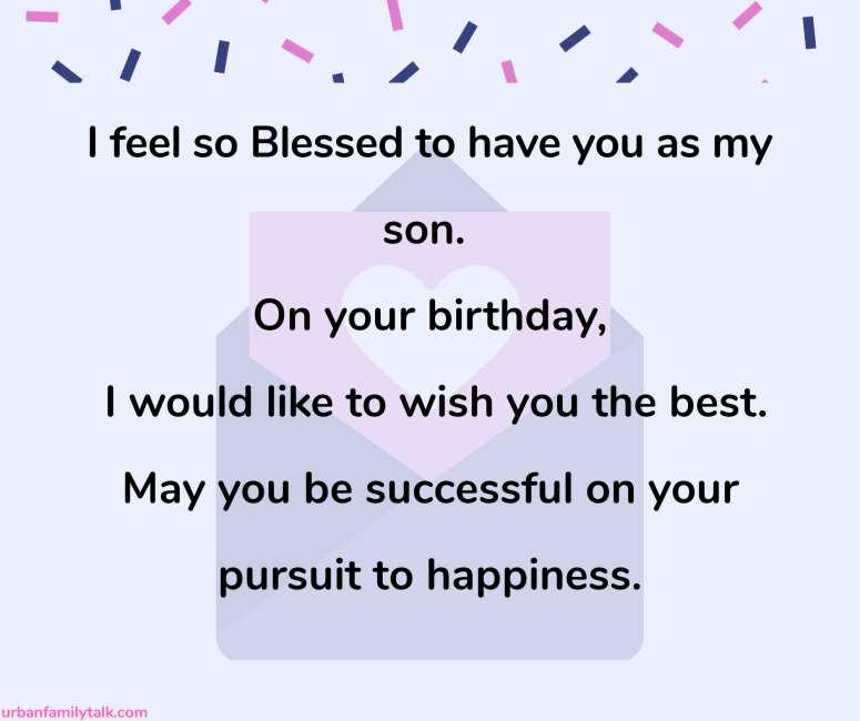 I feel so Blessed to have you as my son. On your birthday, I would like to wish you the best. May you be successful on your pursuit to happiness.