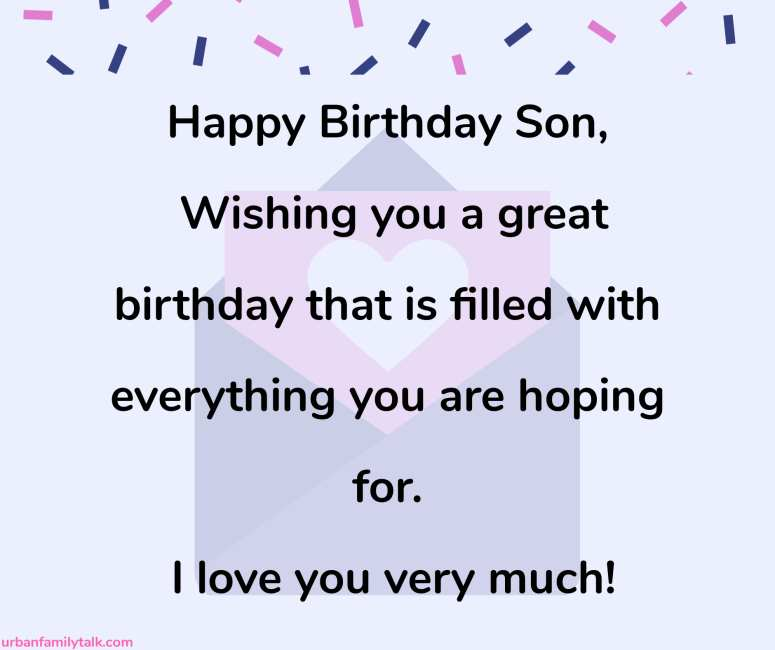 Happy Birthday Son, Wishing you a great birthday that is filled with everything you are hoping for. I love you very much!