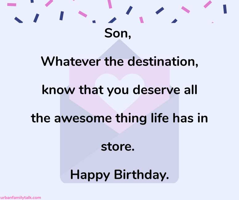 Son, Whatever the destination, know that you deserve all the awesome thing life has in store. Happy Birthday.