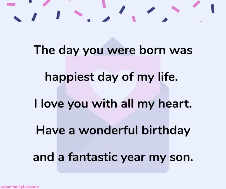 The day you were born was happiest day of my life. I love you with all my heart. Have a wonderful birthday and a fantastic year my son.