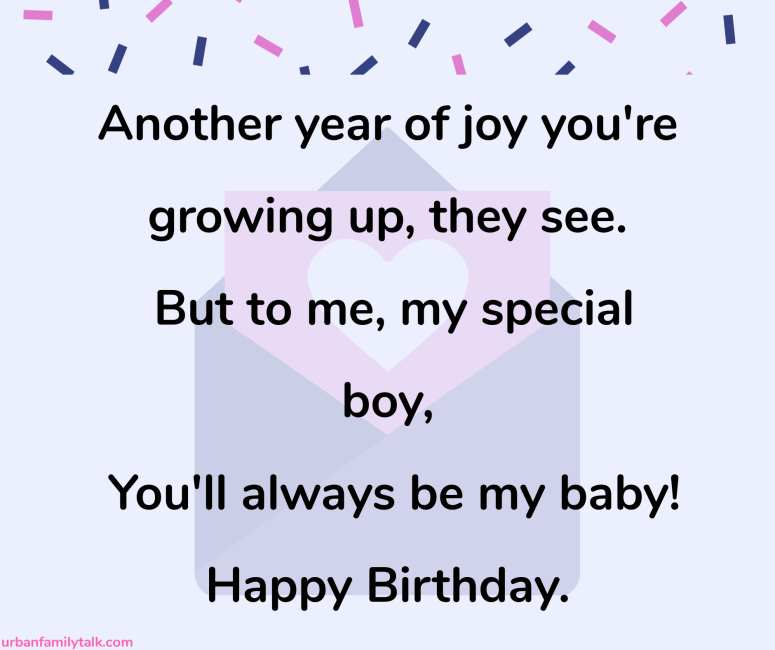Another year of joy you're growing up, they see. But to me, my special boy, You'll always be my baby! Happy Birthday.