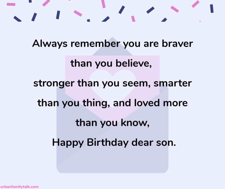 Always remember you are braver than you believe, stronger than you seem, smarter than you thing, and loved more than you know, Happy Birthday dear son.