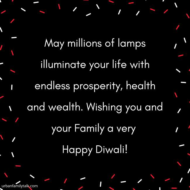 May millions of lamps illuminate your life with endless prosperity, health and wealth. Wishing you and your Family a very Happy Diwali!