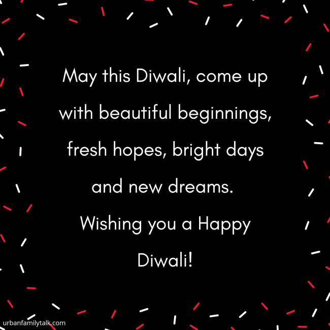 May this Diwali, come up with beautiful beginnings, fresh hopes, bright days and new dreams. Wishing you a Happy Diwali!
