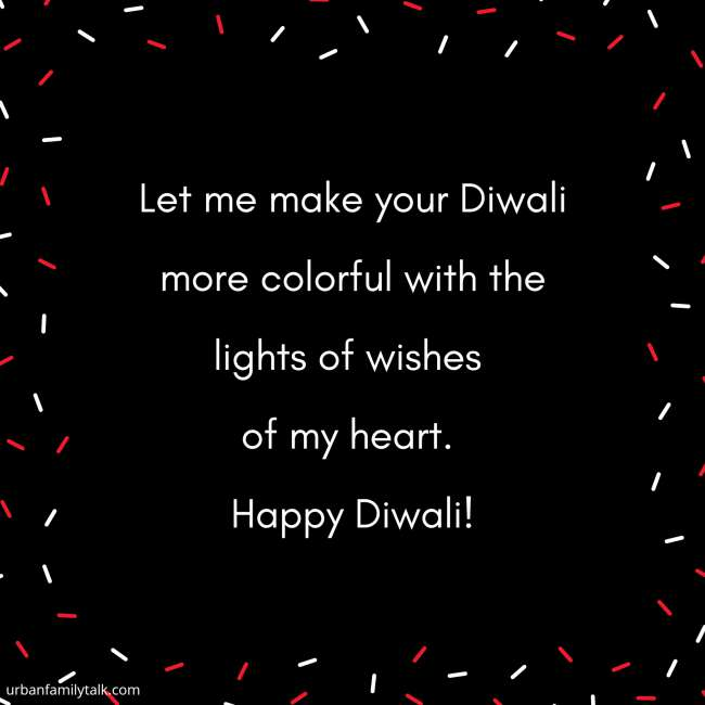 Let me make your Diwali more colorful with the lights of wishes of my heart. Happy Diwali!