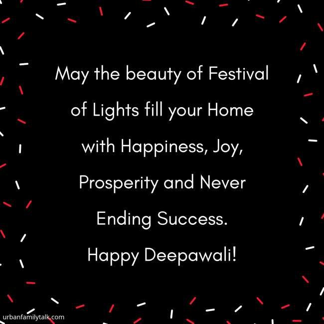 May the beauty of Festival of Lights fill your Home with Happiness, Joy, Prosperity and Never Ending Success. Happy Deepawali!
