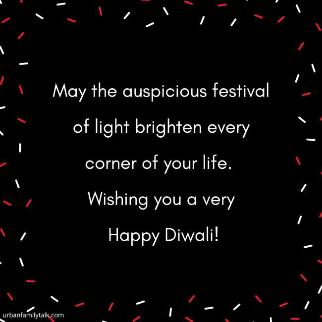 May the auspicious festival of light brighten every corner of your life. Wishing you a very Happy Diwali!