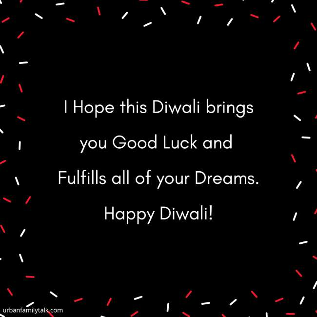 I Hope this Diwali brings you Good Luck and Fulfills all of your Dreams. Happy Diwali!