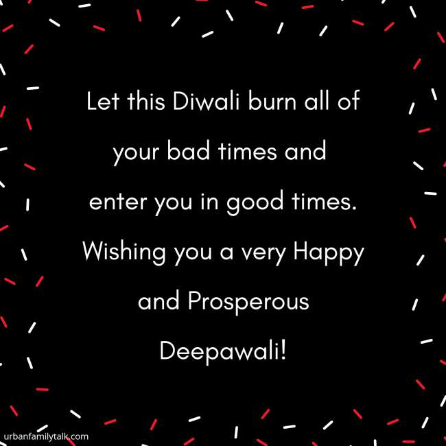 Let this Diwali burn all of your bad times and enter you in good times. Wishing you a very Happy and Prosperous Deepawali!