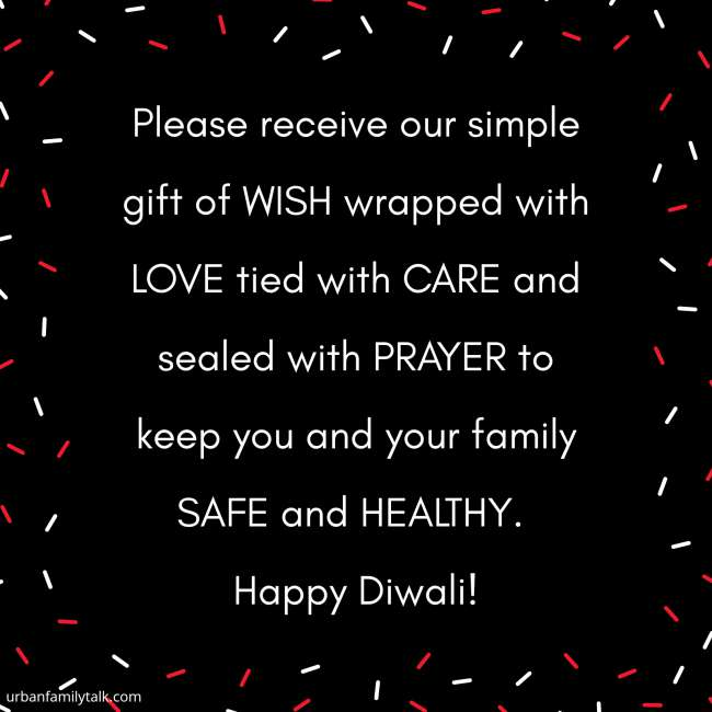 Please receive our simple gift of WISH wrapped with LOVE tied with CARE and sealed with PRAYER to keep you and your family SAFE and HEALTHY. Happy Diwali!