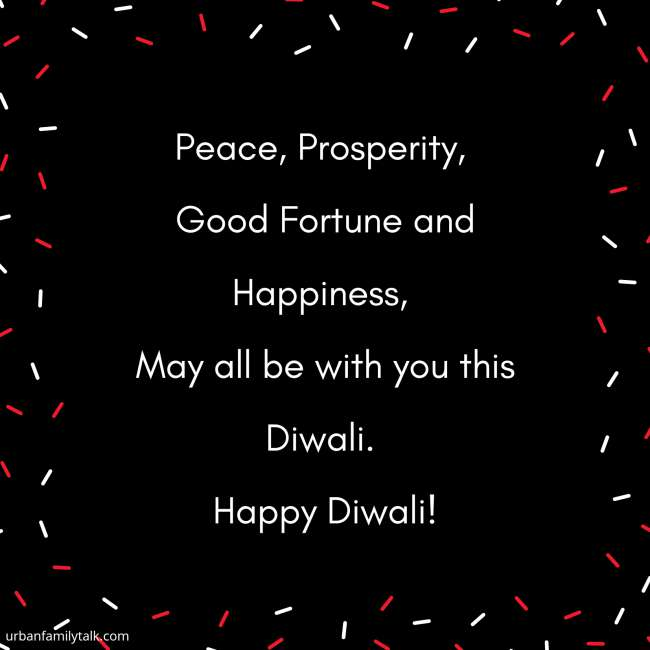 Peace, Prosperity, Good Fortune and Happiness, May all be with you this Diwali. Happy Diwali!