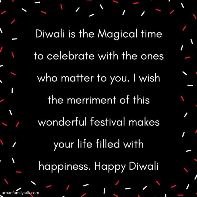 Diwali is the Magical time to celebrate with the ones who matter to you. I wish the merriment of this wonderful festival makes your life filled with happineSS. Happy Diwali!
