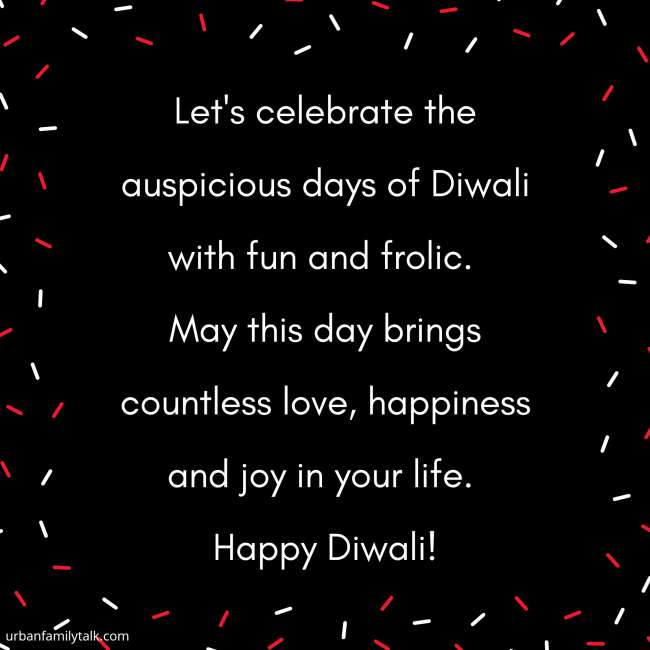 Let's celebrate the auspicious days of Diwali with fun and frolic. May this day brings countless love, happiness and joy in your life. Happy Diwali!