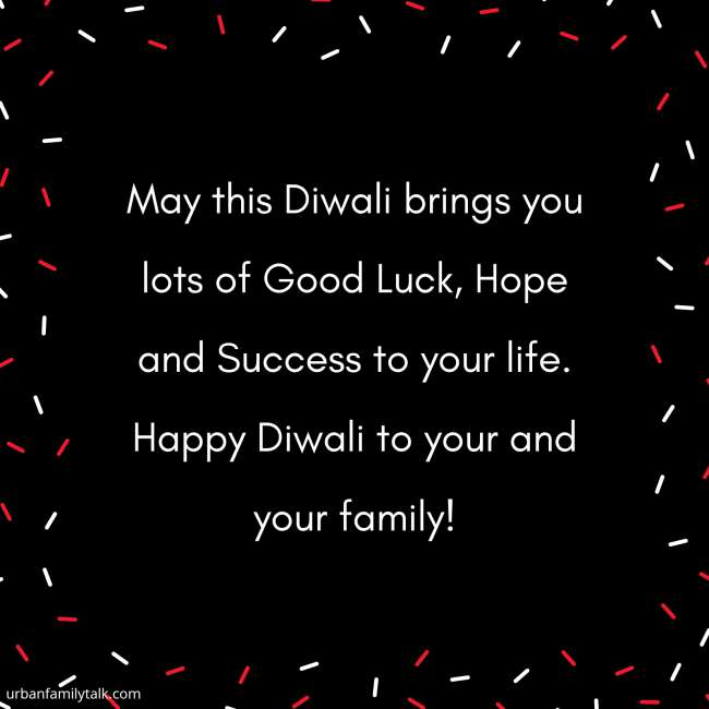 May this Diwali brings you lots of Good Luck, Hope and Success to your life. Happy Diwali to your and your family!
